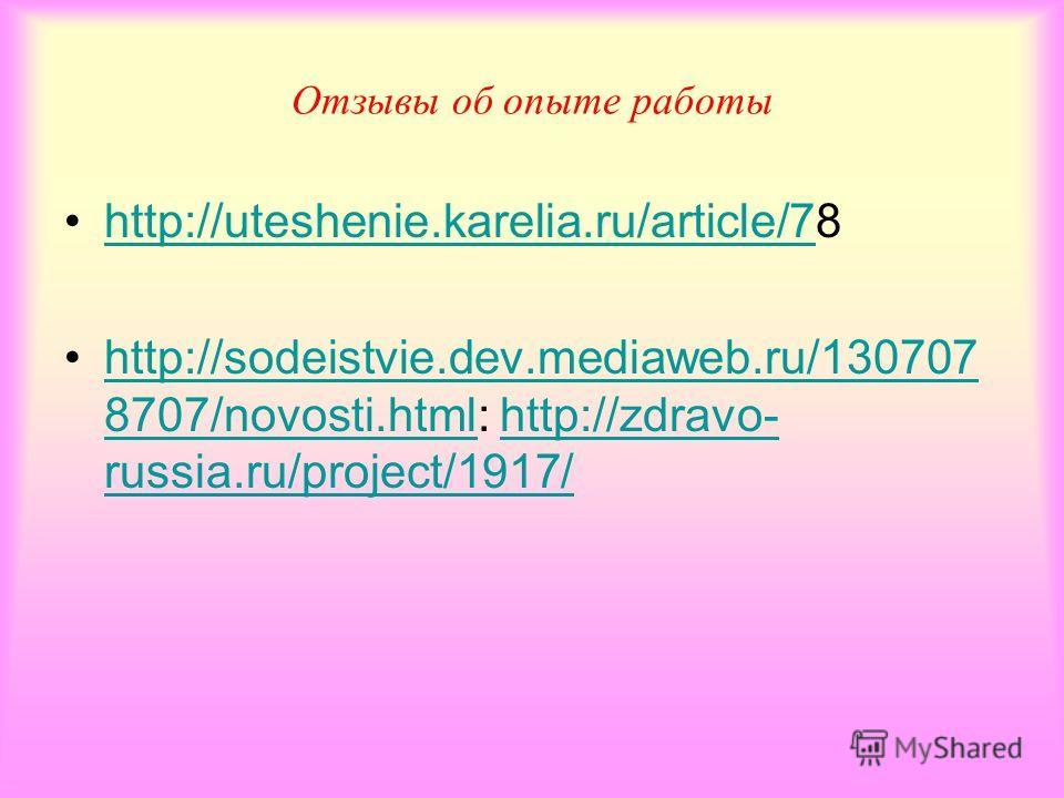Отзывы об опыте работы http://uteshenie.karelia.ru/article/78http://uteshenie.karelia.ru/article/7 http://sodeistvie.dev.mediaweb.ru/130707 8707/novosti.html: http://zdravo- russia.ru/project/1917/ http://sodeistvie.dev.mediaweb.ru/130707 8707/novost