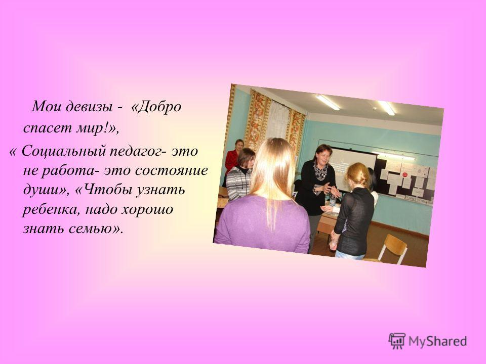 Мои девизы - «Добро спасет мир!», « Социальный педагог- это не работа- это состояние души», «Чтобы узнать ребенка, надо хорошо знать семью».