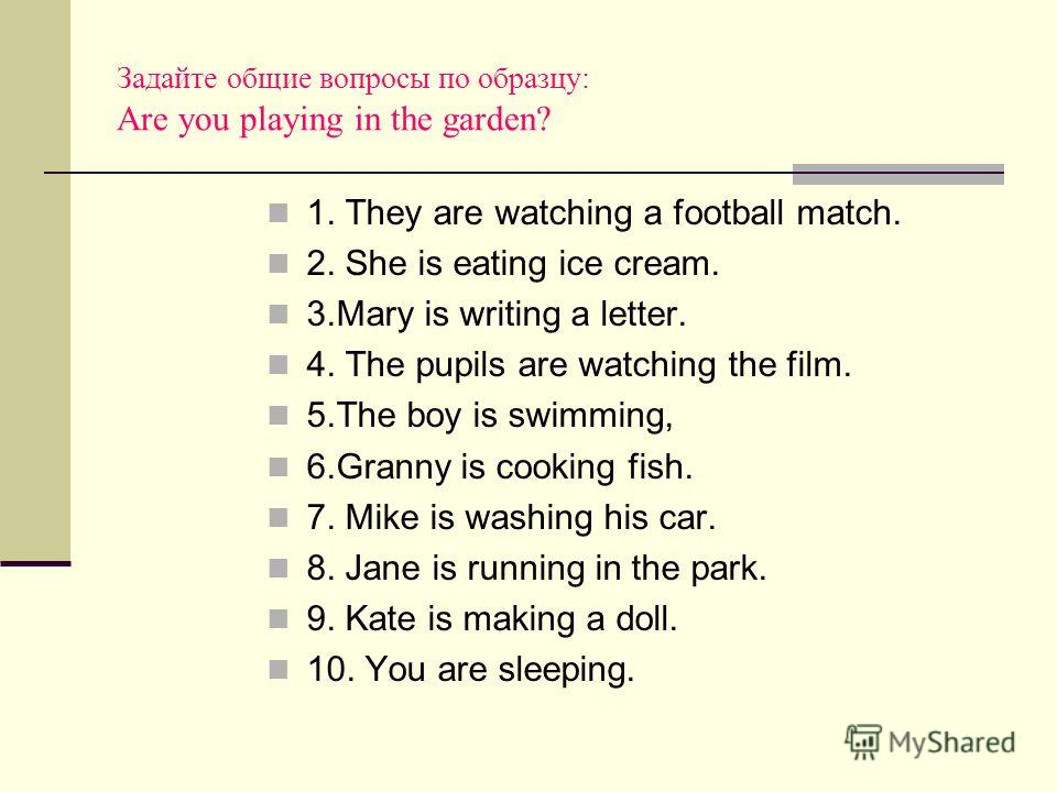 Задайте общие вопросы по образцу: Are you playing in the garden? 1. They are watching a football match. 2. She is eating ice cream. 3.Mary is writing a letter. 4. The pupils are watching the film. 5.The boy is swimming, 6.Granny is cooking fish. 7. M