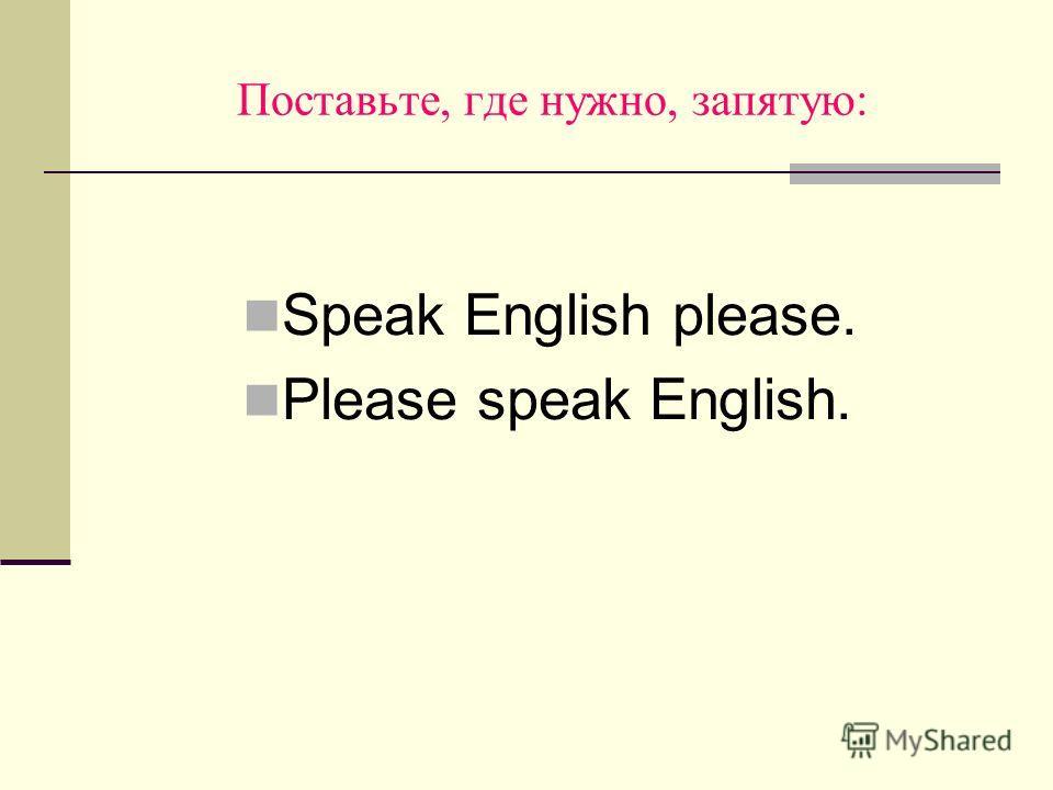 Поставьте, где нужно, запятую: Speak English please. Please speak English.