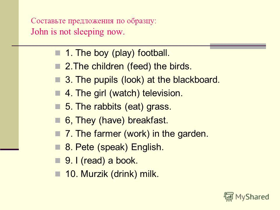 Составьте предложения по образцу: John is not sleeping now. 1. The boy (play) football. 2.The children (feed) the birds. 3. The pupils (look) at the blackboard. 4. The girl (watch) television. 5. The rabbits (eat) grass. 6, They (have) breakfast. 7.