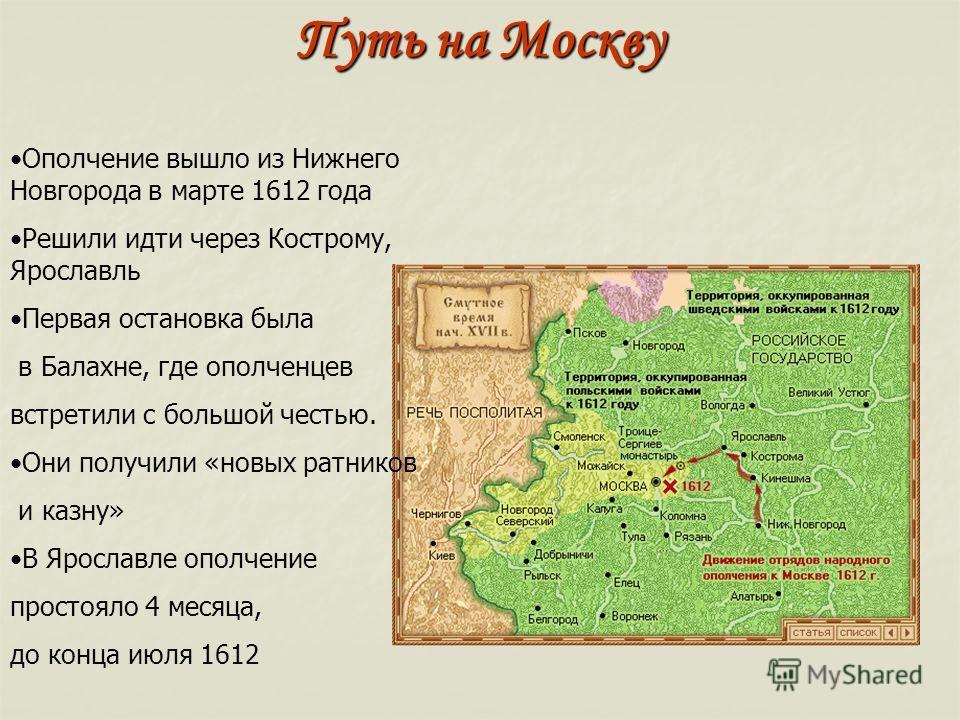 Путь на Москву Ополчение вышло из Нижнего Новгорода в марте 1612 года Решили идти через Кострому, Ярославль Первая остановка была в Балахне, где ополченцев встретили с большой честью. Они получили «новых ратников и казну» В Ярославле ополчение просто