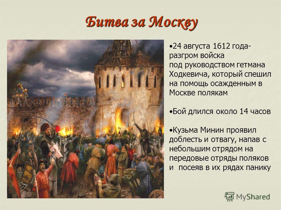 Битва за Москву 24 августа 1612 года- разгром войска под руководством гетмана Ходкевича, который спешил на помощь осажденным в Москве полякам Бой длился около 14 часов Кузьма Минин проявил доблесть и отвагу, напав с небольшим отрядом на передовые отр