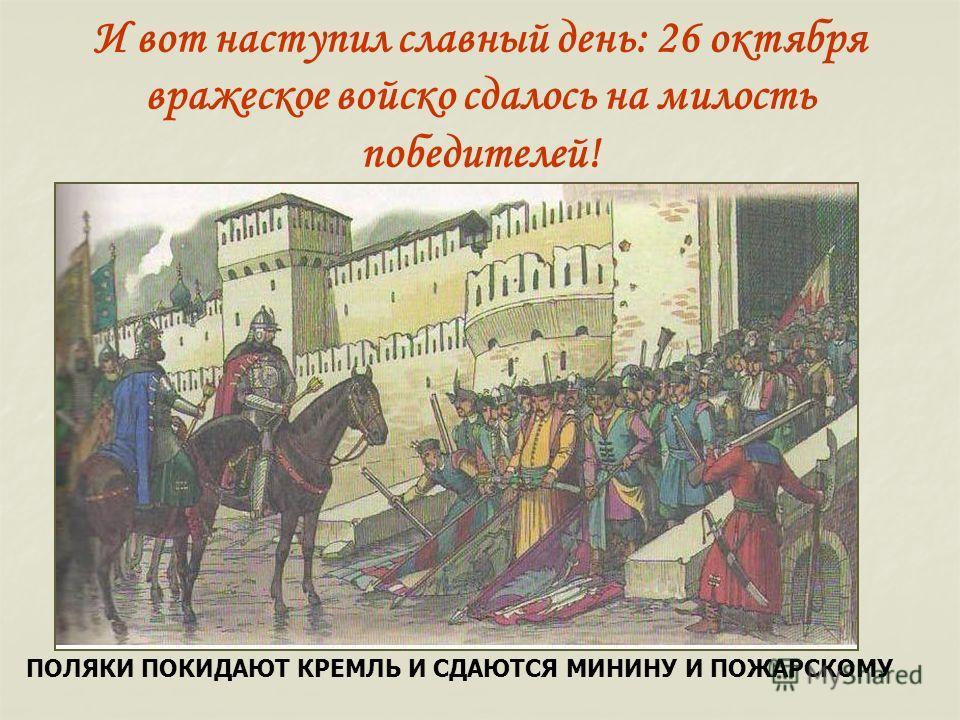 И вот наступил славный день: 26 октября вражеское войско сдалось на милость победителей! ПОЛЯКИ ПОКИДАЮТ КРЕМЛЬ И СДАЮТСЯ МИНИНУ И ПОЖАРСКОМУ