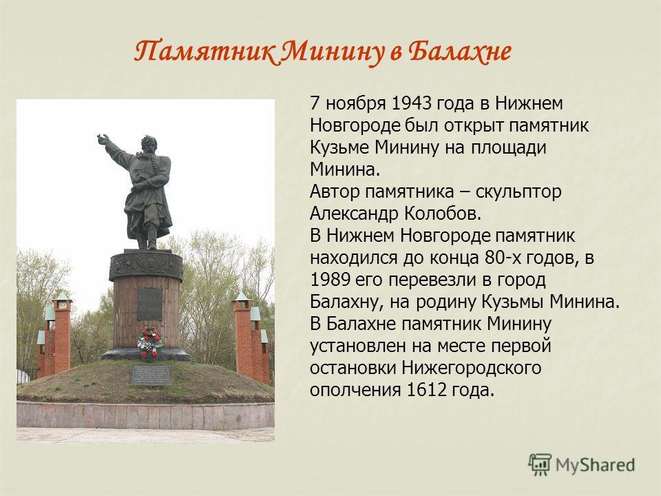 7 ноября 1943 года в Нижнем Новгороде был открыт памятник Кузьме Минину на площади Минина. Автор памятника – скульптор Александр Колобов. В Нижнем Новгороде памятник находился до конца 80-х годов, в 1989 его перевезли в город Балахну, на родину Кузьм