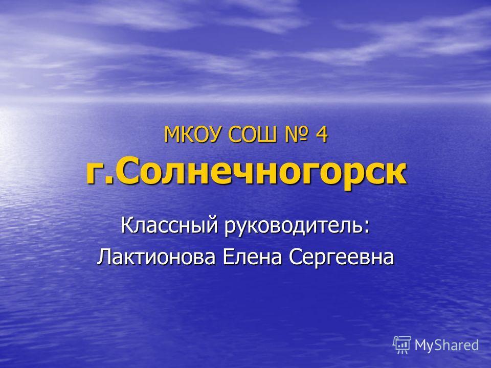 МКОУ СОШ 4 г.Солнечногорск Классный руководитель: Лактионова Елена Сергеевна