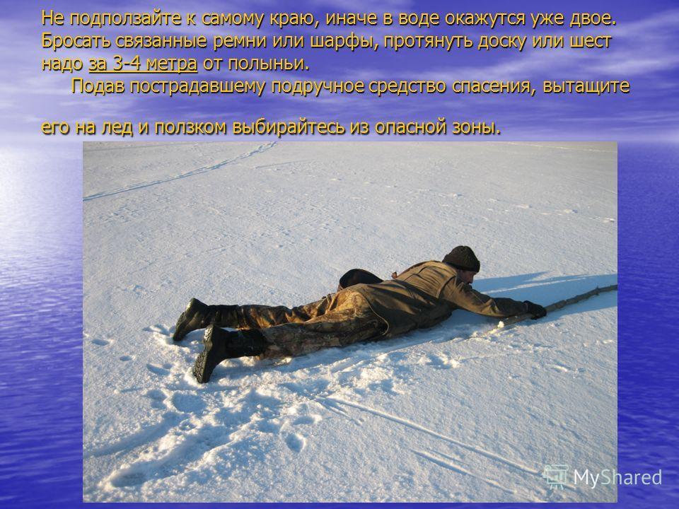 Не подползайте к самому краю, иначе в воде окажутся уже двое. Бросать связанные ремни или шарфы, протянуть доску или шест надо за 3-4 метра от полыньи. Подав пострадавшему подручное средство спасения, вытащите его на лед и ползком выбирайтесь из опас