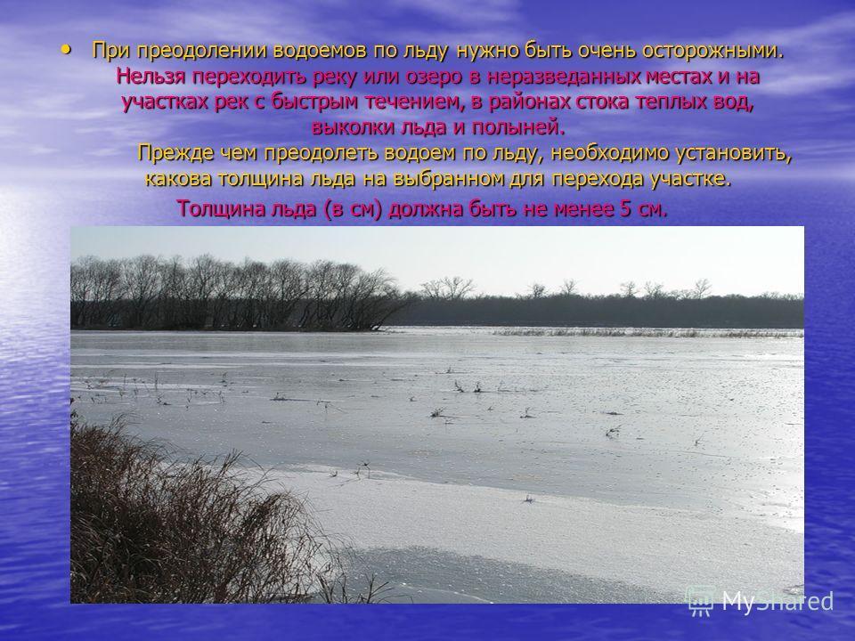 При преодолении водоемов по льду нужно быть очень осторожными. Нельзя переходить реку или озеро в неразведанных местах и на участках рек с быстрым течением, в районах стока теплых вод, выколки льда и полыней. Прежде чем преодолеть водоем по льду, нео