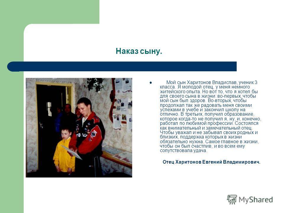 Наказ сыну. Мой сын Харитонов Владислав, ученик 3 класса. Я молодой отец, у меня немного житейского опыта. Но вот то, что я хотел бы для своего сына в жизни: во-первых, чтобы мой сын был здоров. Во-вторых, чтобы продолжал так же радовать меня своими
