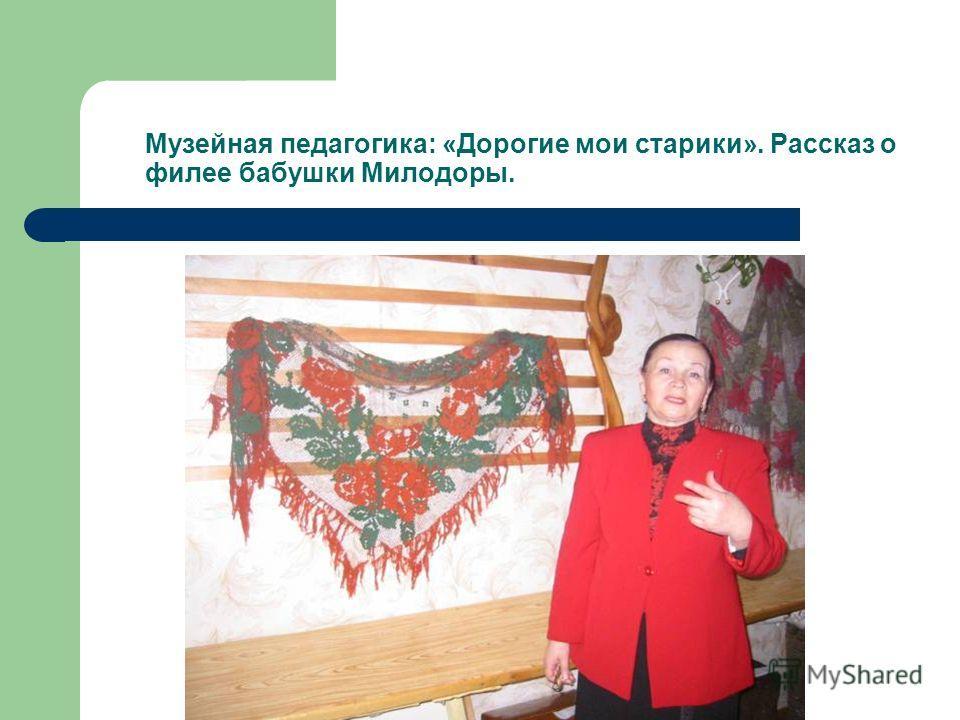 Музейная педагогика: «Дорогие мои старики». Рассказ о филее бабушки Милодоры.