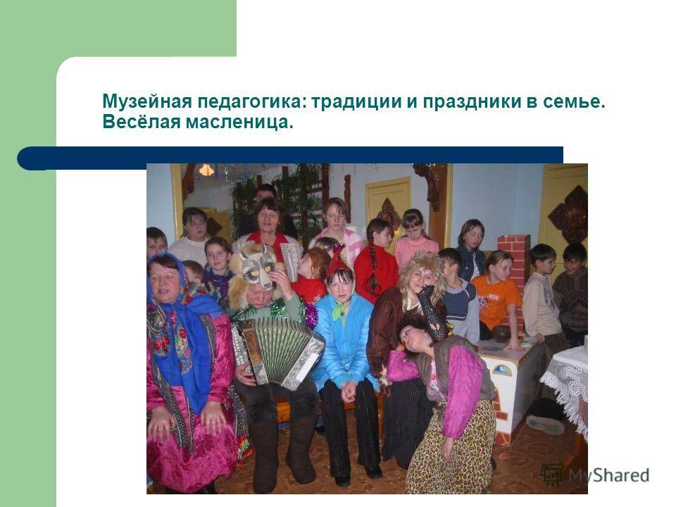Музейная педагогика: традиции и праздники в семье. Весёлая масленица.