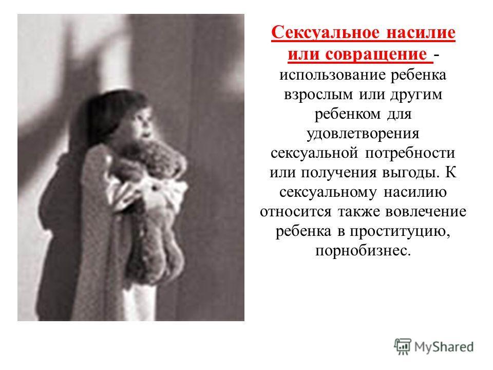 Сексуальное насилие или совращение - использование ребенка взрослым или другим ребенком для удовлетворения сексуальной потребности или получения выгоды. К сексуальному насилию относится также вовлечение ребенка в проституцию, порнобизнес.