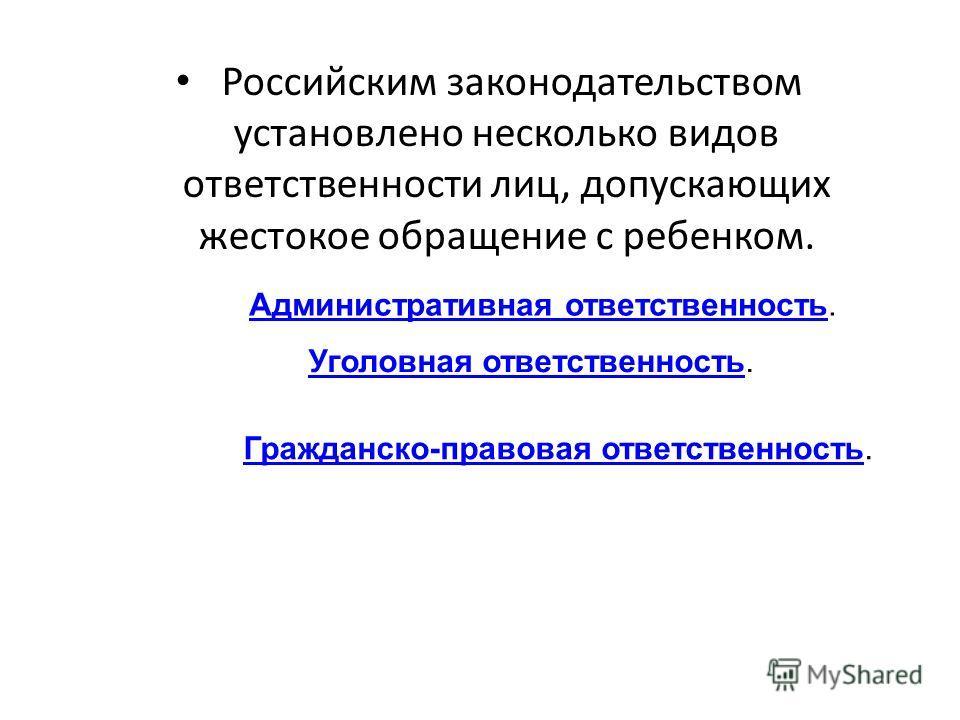 Российским законодательством установлено несколько видов ответственности лиц, допускающих жестокое обращение с ребенком. Административная ответственностьАдминистративная ответственность. Уголовная ответственностьУголовная ответственность. Гражданско-