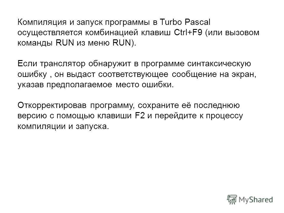 Компиляция и запуск программы в Turbo Pascal осуществляется комбинацией клавиш Ctrl+F9 (или вызовом команды RUN из меню RUN). Если транслятор обнаружит в программе синтаксическую ошибку, он выдаст соответствующее сообщение на экран, указав предполага