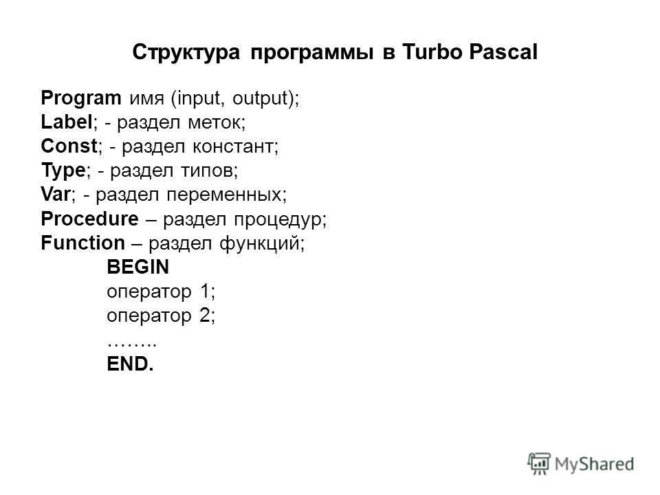 Program имя (input, output); Label; - раздел меток; Const; - раздел констант; Type; - раздел типов; Var; - раздел переменных; Procedure – раздел процедур; Function – раздел функций; BEGIN оператор 1; оператор 2; …….. END. Структура программы в Turbo
