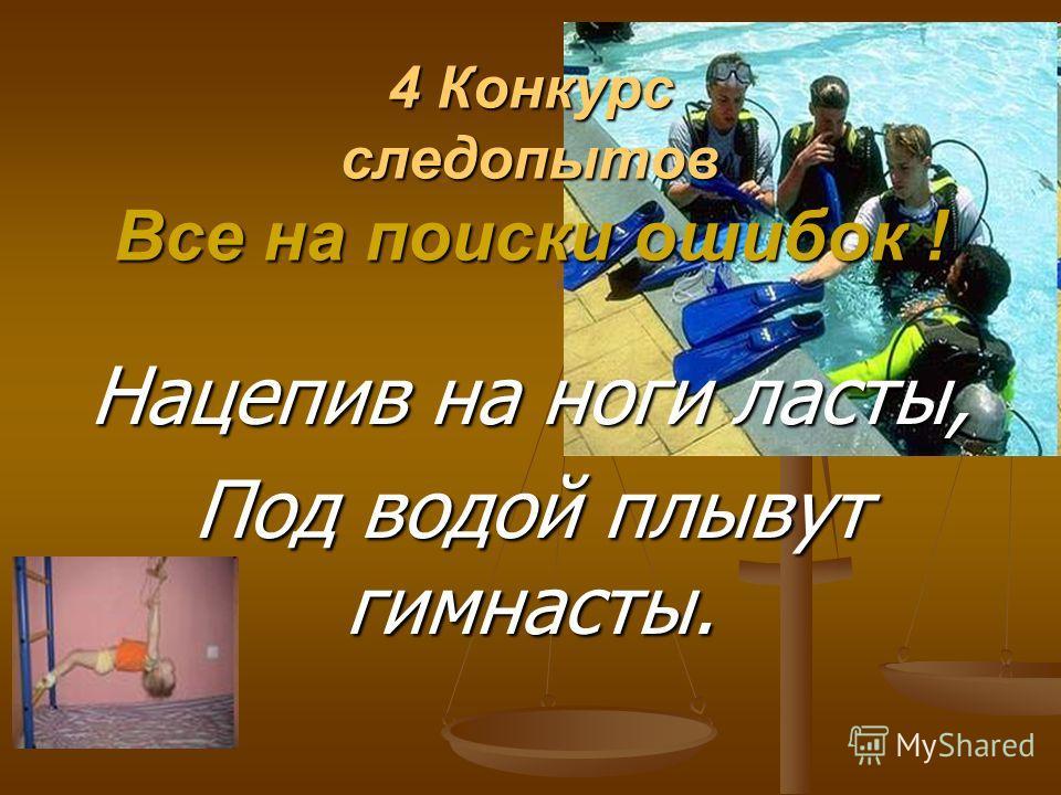 4 Конкурс следопытов Все на поиски ошибок ! Нацепив на ноги ласты, Под водой плывут гимнасты.