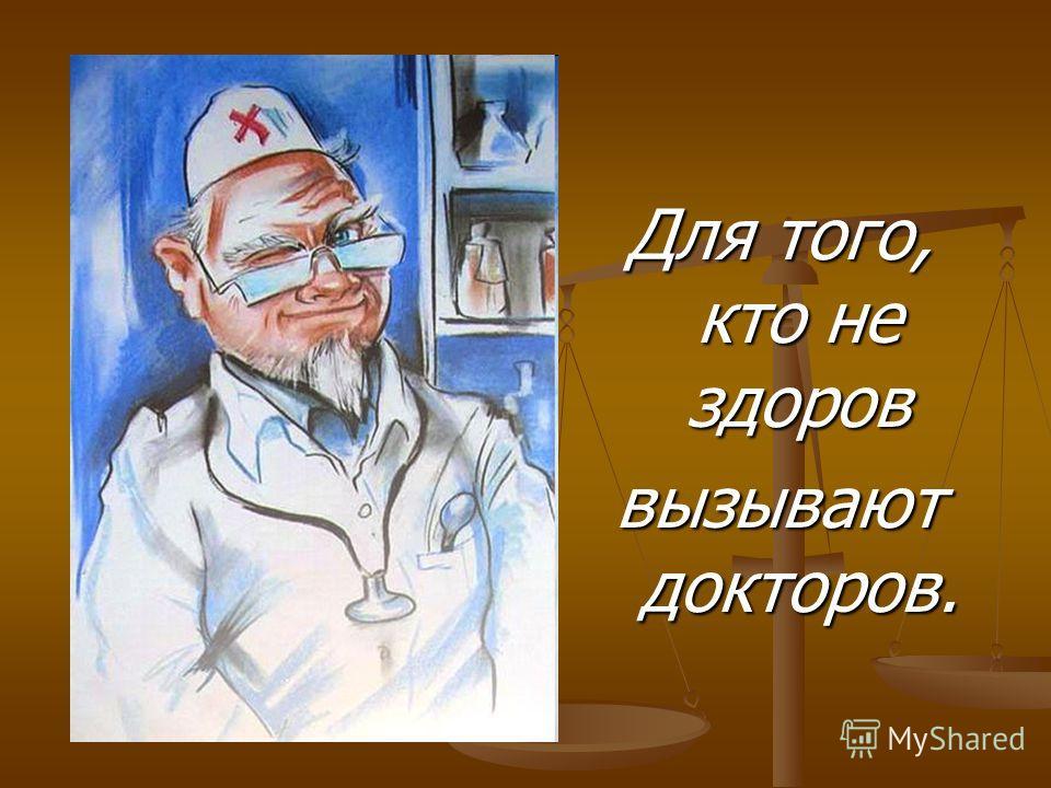 Для того, кто не здоров вызывают докторов.