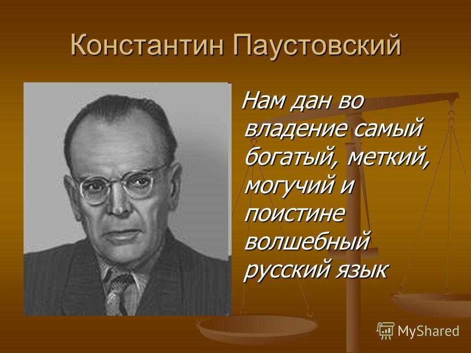 Константин Паустовский Нам дан во владение самый богатый, меткий, могучий и поистине волшебный русский язык