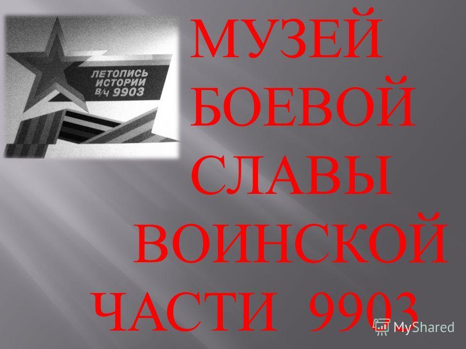 МУЗЕЙ БОЕВОЙ СЛАВЫ ВОИНСКОЙ ЧАСТИ 9903