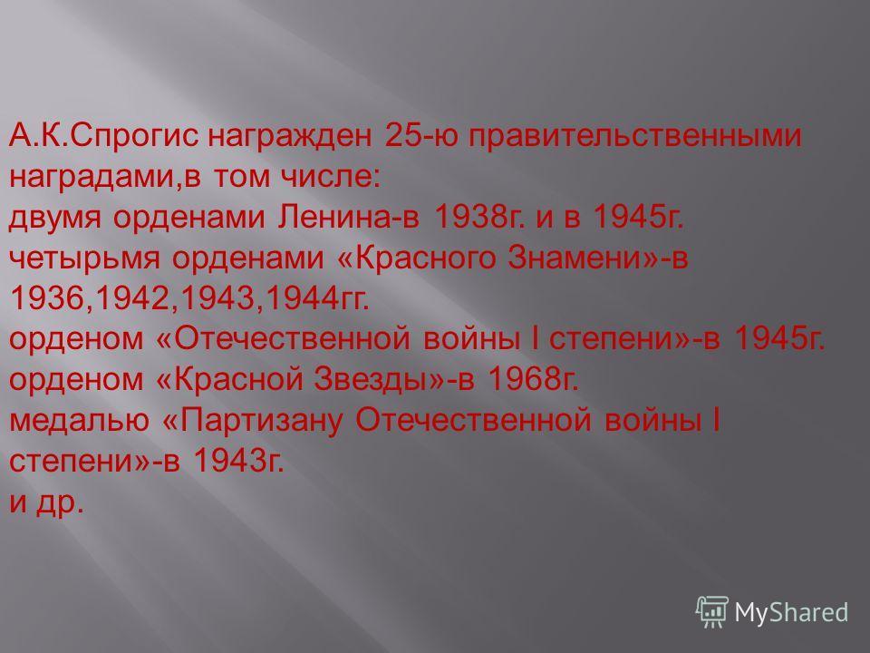 А.К.Спрогис награжден 25-ю правительственными наградами,в том числе: двумя орденами Ленина-в 1938г. и в 1945г. четырьмя орденами «Красного Знамени»-в 1936,1942,1943,1944гг. орденом «Отечественной войны I степени»-в 1945г. орденом «Красной Звезды»-в 1