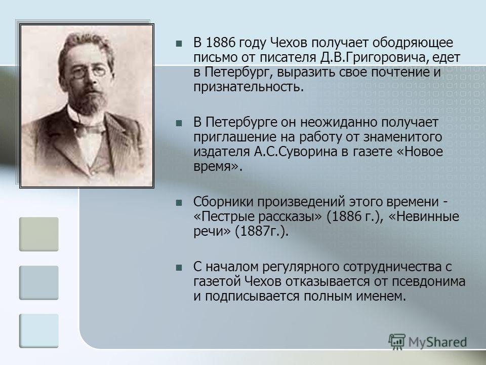 В 1886 году Чехов получает ободряющее письмо от писателя Д.В.Григоровича, едет в Петербург, выразить свое почтение и признательность. В Петербурге он неожиданно получает приглашение на работу от знаменитого издателя А.С.Суворина в газете «Новое время
