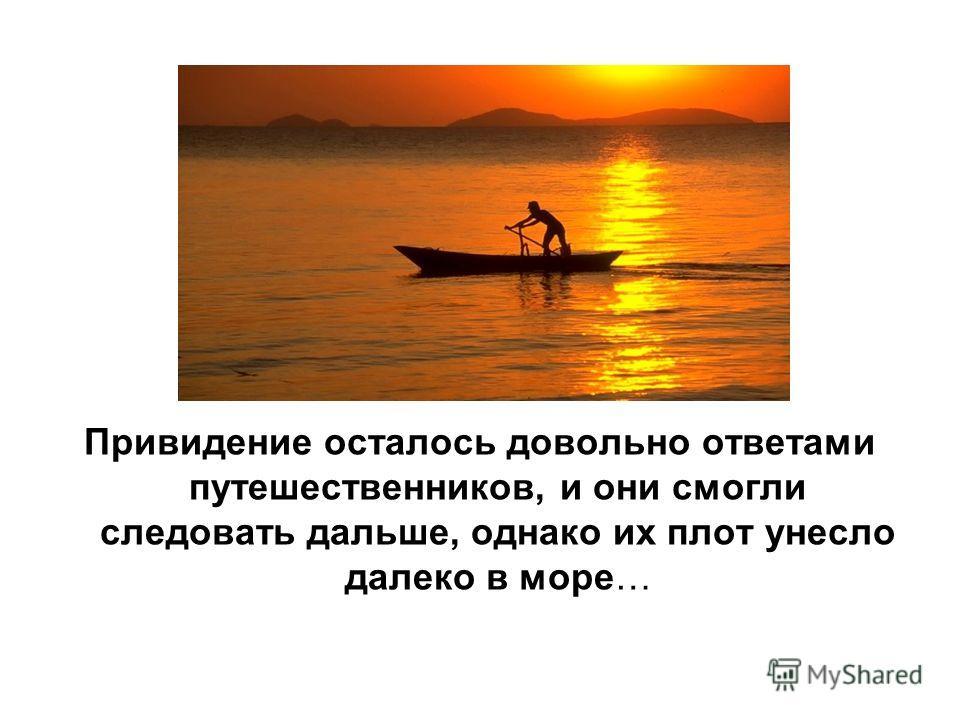 Привидение осталось довольно ответами путешественников, и они смогли следовать дальше, однако их плот унесло далеко в море…