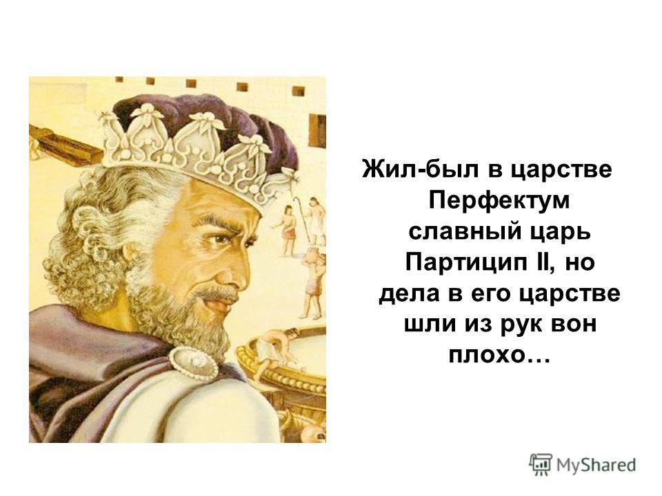 Жил-был в царстве Перфектум славный царь Партицип II, но дела в его царстве шли из рук вон плохо…