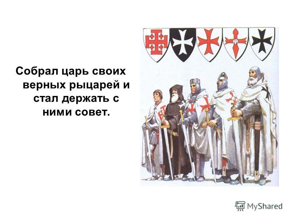 Собрал царь своих верных рыцарей и стал держать с ними совет.
