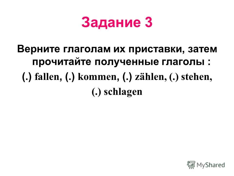 Задание 3 Верните глаголам их приставки, затем прочитайте полученные глаголы : (.) f allen, (.) k ommen, (.) z ählen, (.) stehen, (.) schlagen
