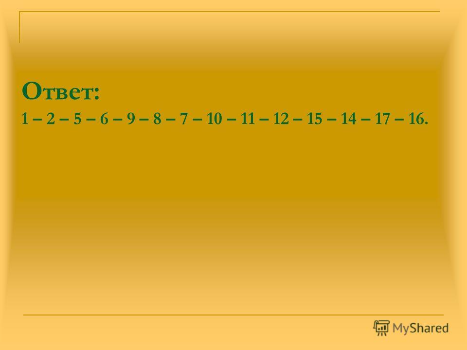 Ответ: 1 – 2 – 5 – 6 – 9 – 8 – 7 – 10 – 11 – 12 – 15 – 14 – 17 – 16.