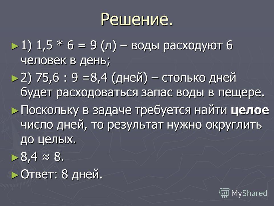 Решение. 1) 1,5 * 6 = 9 (л) – воды расходуют 6 человек в день; 1) 1,5 * 6 = 9 (л) – воды расходуют 6 человек в день; 2) 75,6 : 9 =8,4 (дней) – столько дней будет расходоваться запас воды в пещере. 2) 75,6 : 9 =8,4 (дней) – столько дней будет расходов
