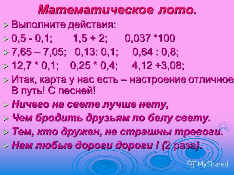 Математическое лото. Выполните действия: Выполните действия: 0,5 - 0,1; 1,5 + 2; 0,037 *100 0,5 - 0,1; 1,5 + 2; 0,037 *100 7,65 – 7,05; 0,13: 0,1; 0,64 : 0,8; 7,65 – 7,05; 0,13: 0,1; 0,64 : 0,8; 12,7 * 0,1; 0,25 * 0,4; 4,12 +3,08; 12,7 * 0,1; 0,25 *