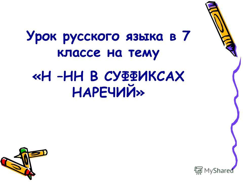 Урок русского языка в 7 классе на тему «Н –НН В СУФФИКСАХ НАРЕЧИЙ»