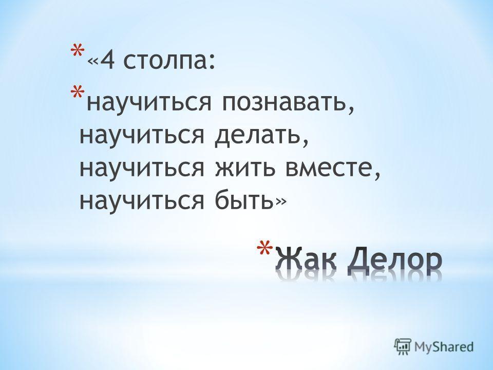 * «4 столпа: * научиться познавать, научиться делать, научиться жить вместе, научиться быть»