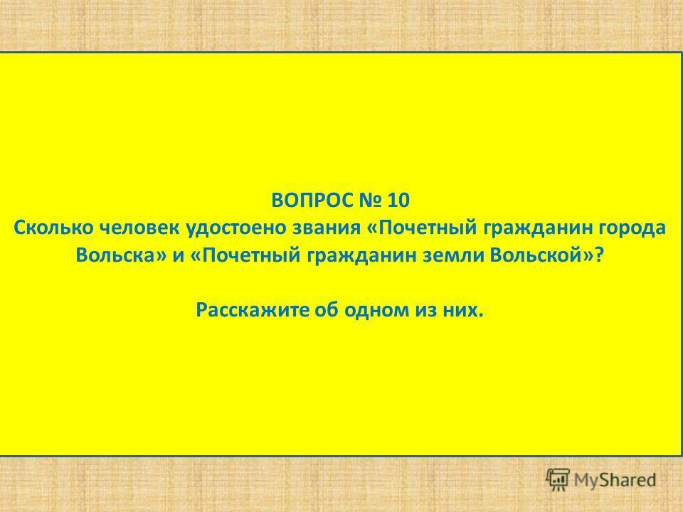 ВОПРОС 10 Сколько человек удостоено звания «Почетный гражданин города Вольска» и «Почетный гражданин земли Вольской»? Расскажите об одном из них.