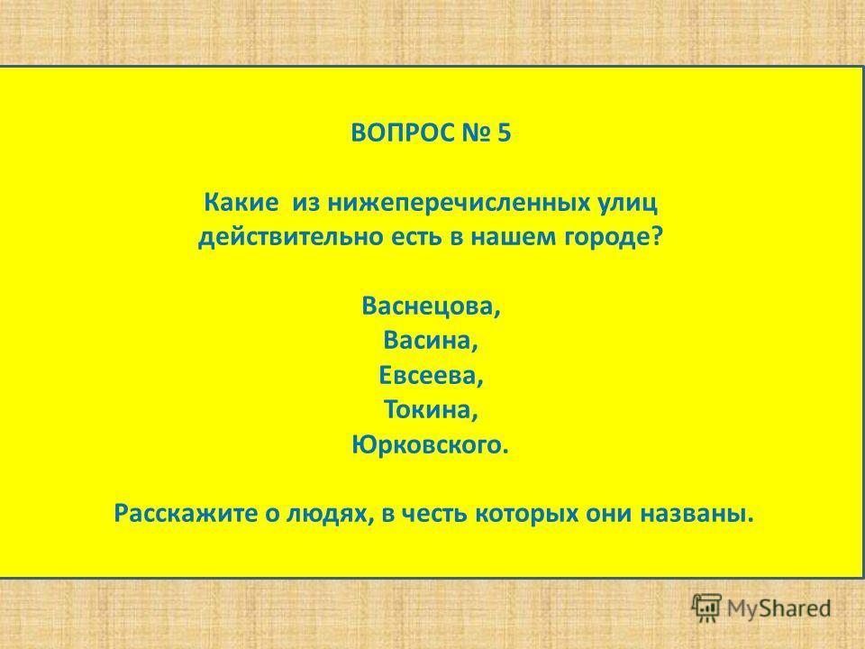 ВОПРОС 5 Какие из нижеперечисленных улиц действительно есть в нашем городе? Васнецова, Васина, Евсеева, Токина, Юрковского. Расскажите о людях, в честь которых они названы.
