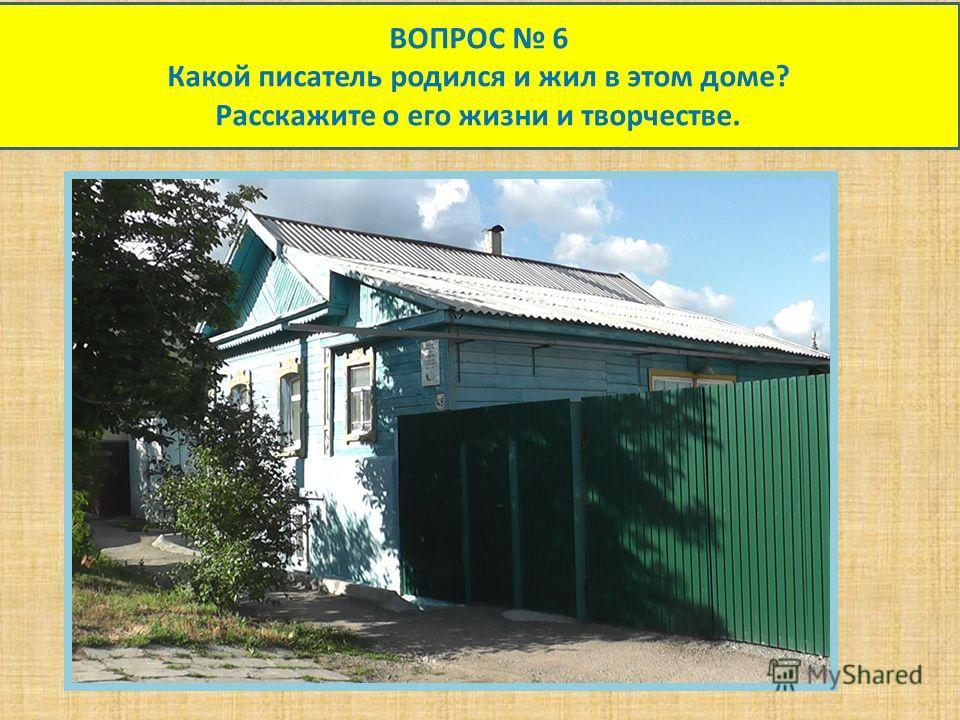 ВОПРОС 6 Какой писатель родился и жил в этом доме? Расскажите о его жизни и творчестве.