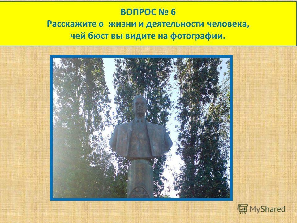 ВОПРОС 6 Расскажите о жизни и деятельности человека, чей бюст вы видите на фотографии.