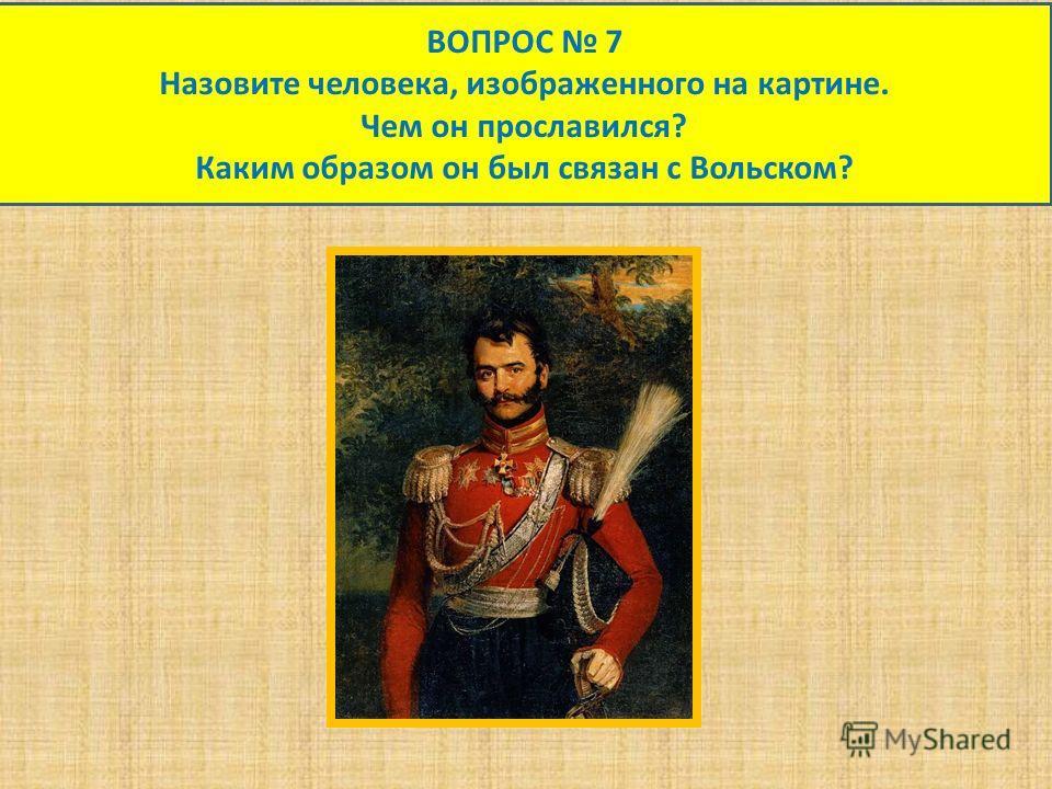 ВОПРОС 7 Назовите человека, изображенного на картине. Чем он прославился? Каким образом он был связан с Вольском?