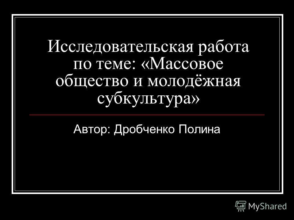 Исследовательская работа по теме: «Массовое общество и молодёжная субкультура» Автор: Дробченко Полина