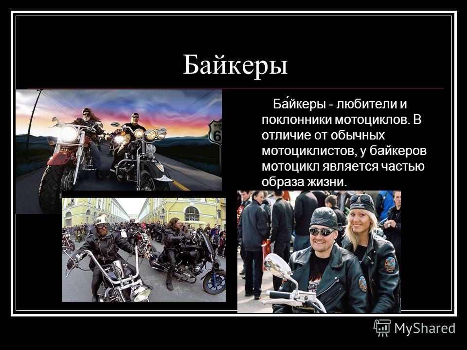 Байкеры Ба́йкеры - любители и поклонники мотоциклов. В отличие от обычных мотоциклистов, у байкеров мотоцикл является частью образа жизни.