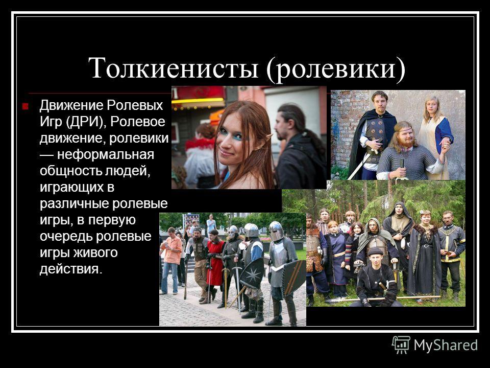 Толкиенисты (ролевики) Движение Ролевых Игр (ДРИ), Ролевое движение, ролевики неформальная общность людей, играющих в различные ролевые игры, в первую очередь ролевые игры живого действия.