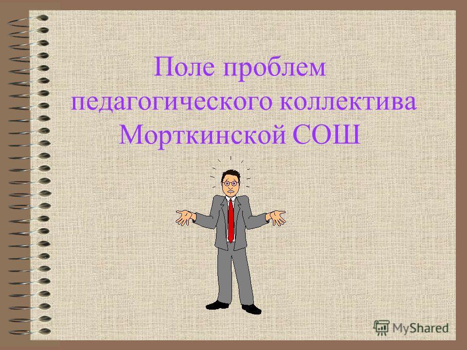Поле проблем педагогического коллектива Морткинской СОШ