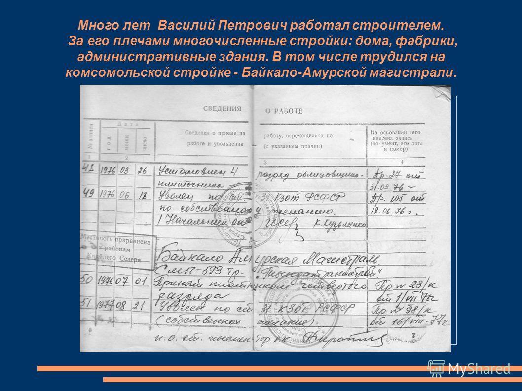 Много лет Василий Петрович работал строителем. За его плечами многочисленные стройки: дома, фабрики, административные здания. В том числе трудился на комсомольской стройке - Байкало-Амурской магистрали.