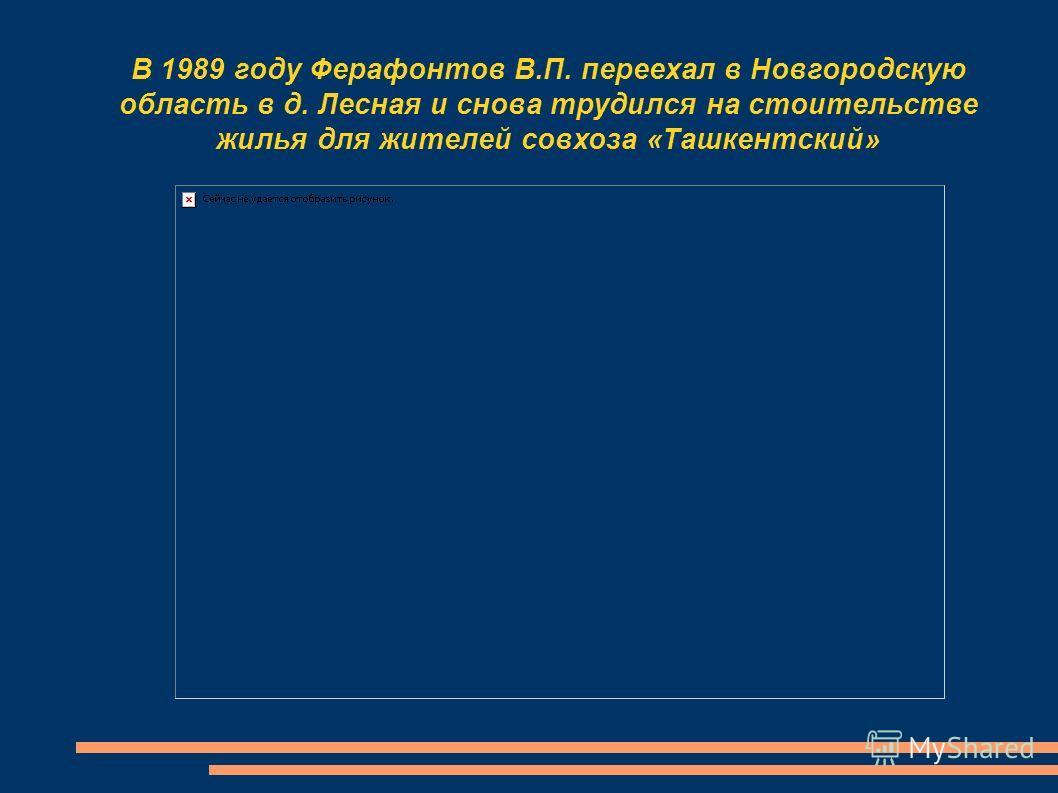 В 1989 году Ферафонтов В.П. переехал в Новгородскую область в д. Лесная и снова трудился на стоительстве жилья для жителей совхоза «Ташкентский»