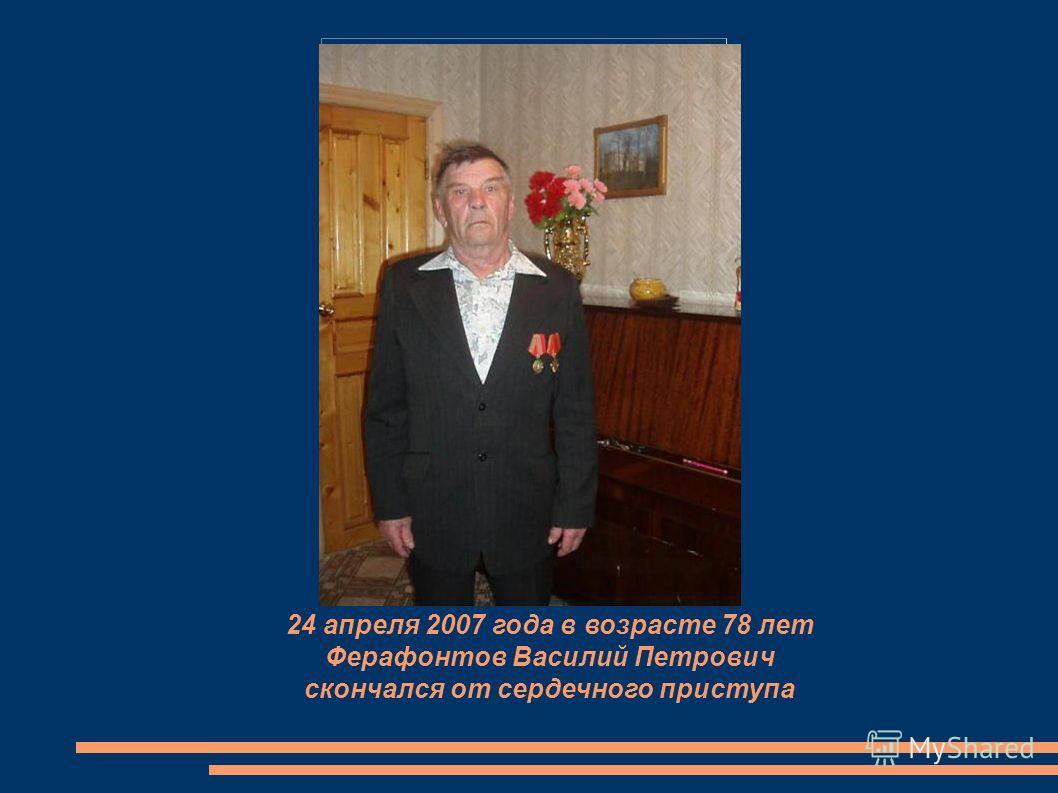 24 апреля 2007 года в возрасте 78 лет Ферафонтов Василий Петрович скончался от сердечного приступа