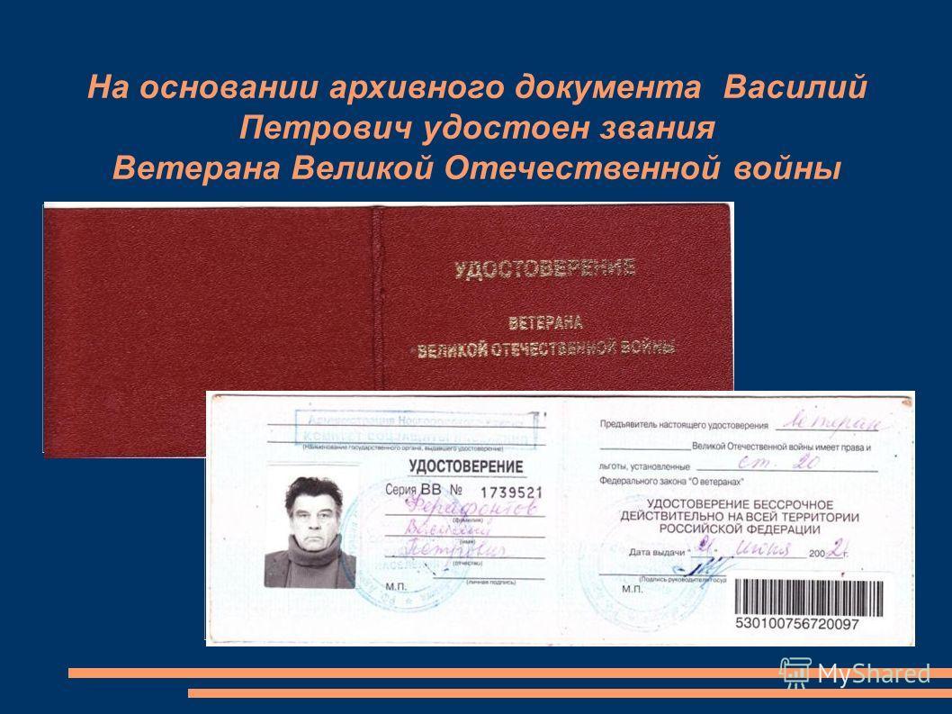 На основании архивного документа Василий Петрович удостоен звания Ветерана Великой Отечественной войны