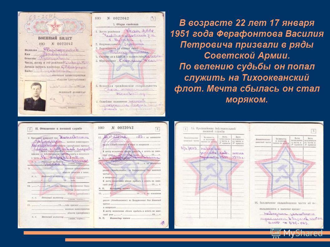 В возрасте 22 лет 17 января 1951 года Ферафонтова Василия Петровича призвали в ряды Советской Армии. По велению судьбы он попал служить на Тихоокеанский флот. Мечта сбылась он стал моряком.
