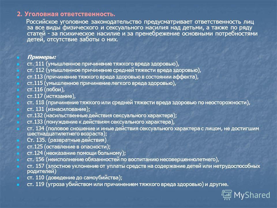 2. Уголовная ответственность. Российское уголовное законодательство предусматривает ответственность лиц за все виды физического и сексуального насилия над детьми, а также по ряду статей - за психическое насилие и за пренебрежение основными потребност