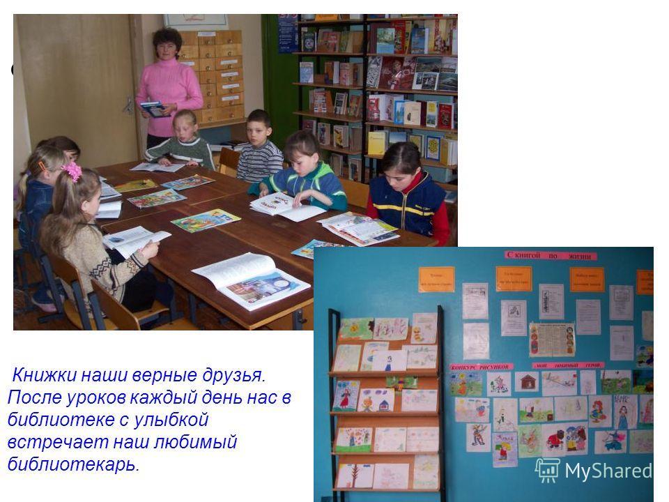 Книжки наши верные друзья. После уроков каждый день нас в библиотеке с улыбкой встречает наш любимый библиотекарь.